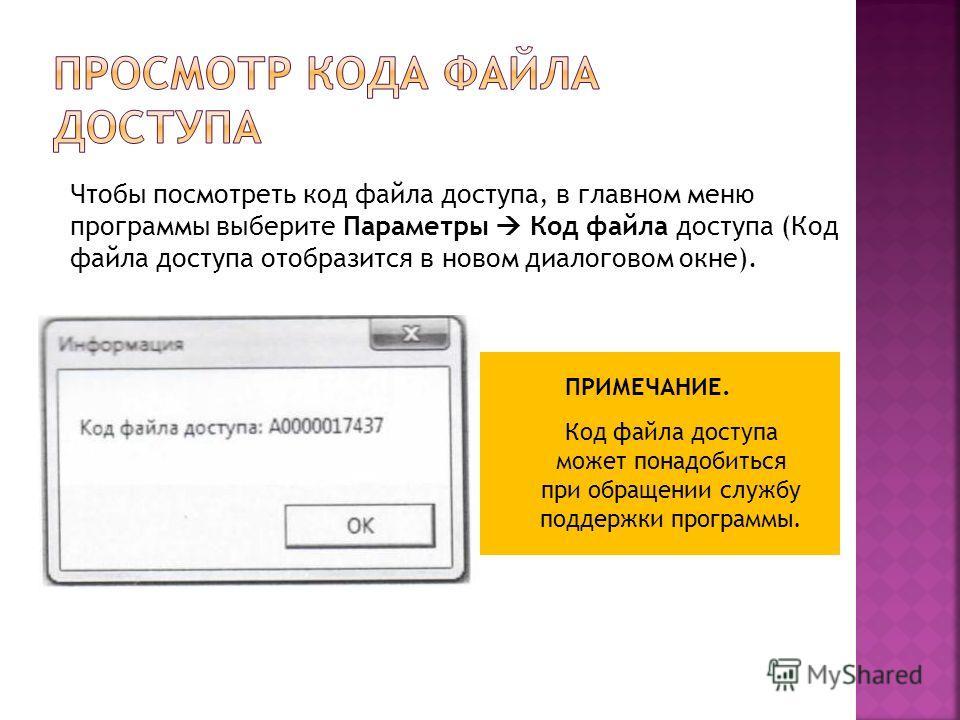 Чтобы посмотреть код файла доступа, в главном меню программы выберите Параметры Код файла доступа (Код файла доступа отобразится в новом диалоговом окне). Код файла доступа может понадобиться при обращении службу поддержки программы. ПРИМЕЧАНИЕ.