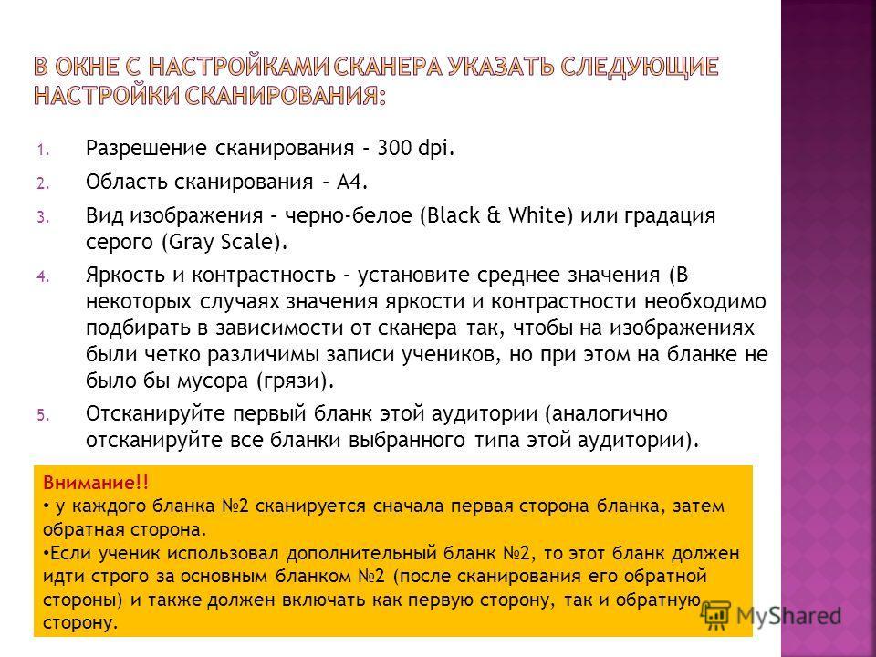 1. Разрешение сканирования – 300 dpi. 2. Область сканирования – А4. 3. Вид изображения – черно-белое (Black & White) или градация серого (Gray Scale). 4. Яркость и контрастность – установите среднее значения (В некоторых случаях значения яркости и ко