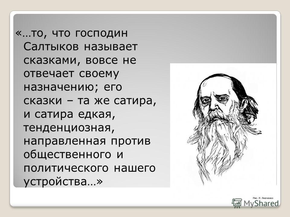 «…то, что господин Салтыков называет сказками, вовсе не отвечает своему назначению; его сказки – та же сатира, и сатира едкая, тенденциозная, направленная против общественного и политического нашего устройства…»