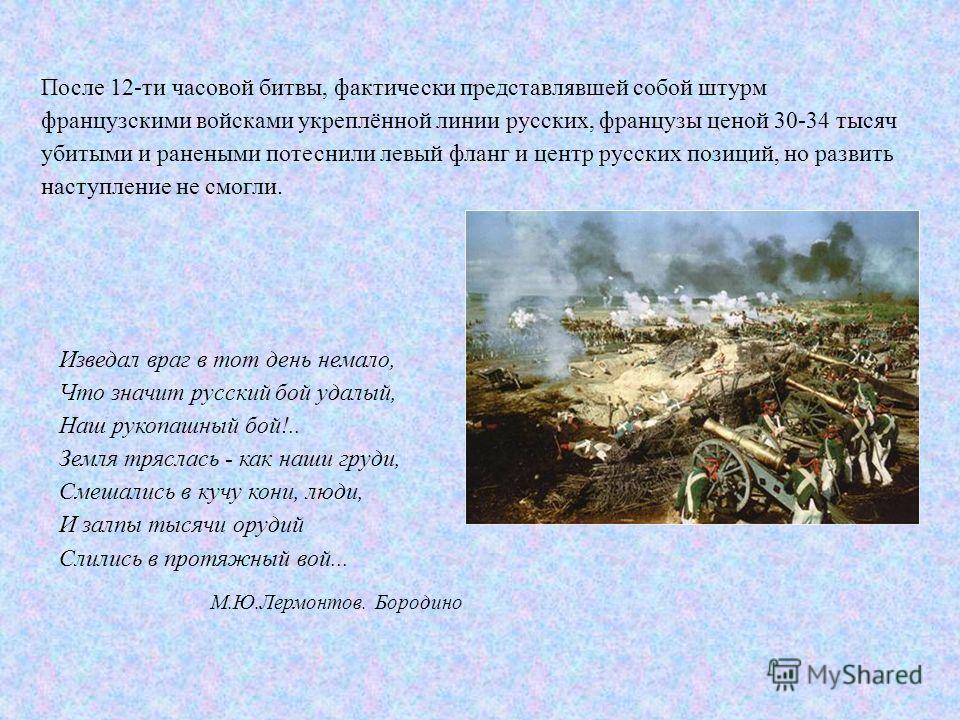После 12-ти часовой битвы, фактически представлявшей собой штурм французскими войсками укреплённой линии русских, французы ценой 30-34 тысяч убитыми и ранеными потеснили левый фланг и центр русских позиций, но развить наступление не смогли. Изведал в