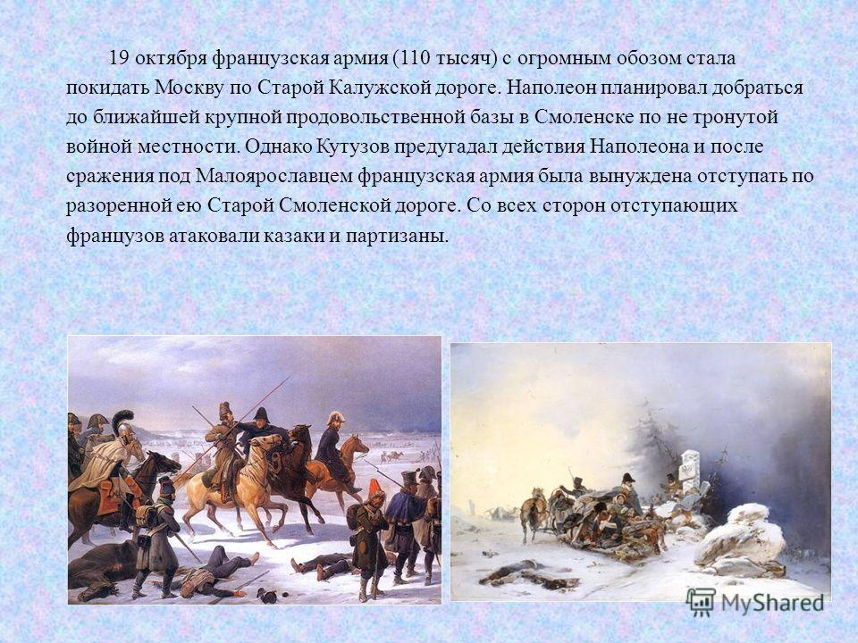 19 октября французская армия (110 тысяч) с огромным обозом стала покидать Москву по Старой Калужской дороге. Наполеон планировал добраться до ближайшей крупной продовольственной базы в Смоленске по не тронутой войной местности. Однако Кутузов предуга