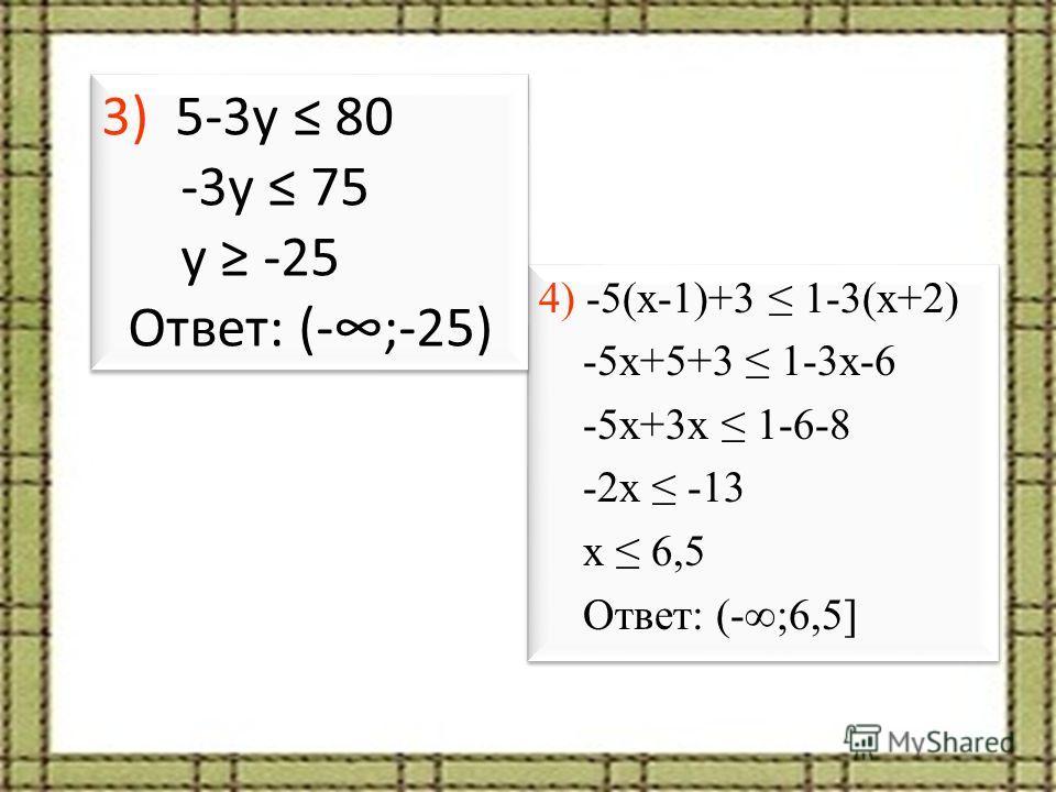 4) -5(x-1)+3 1-3(x+2) -5x+5+3 1-3x-6 -5x+3x 1-6-8 -2x -13 x 6,5 Ответ: (-;6,5] 4) -5(x-1)+3 1-3(x+2) -5x+5+3 1-3x-6 -5x+3x 1-6-8 -2x -13 x 6,5 Ответ: (-;6,5] 3) 5-3y 80 -3y 75 y -25 Ответ: (-;-25) 3) 5-3y 80 -3y 75 y -25 Ответ: (-;-25)