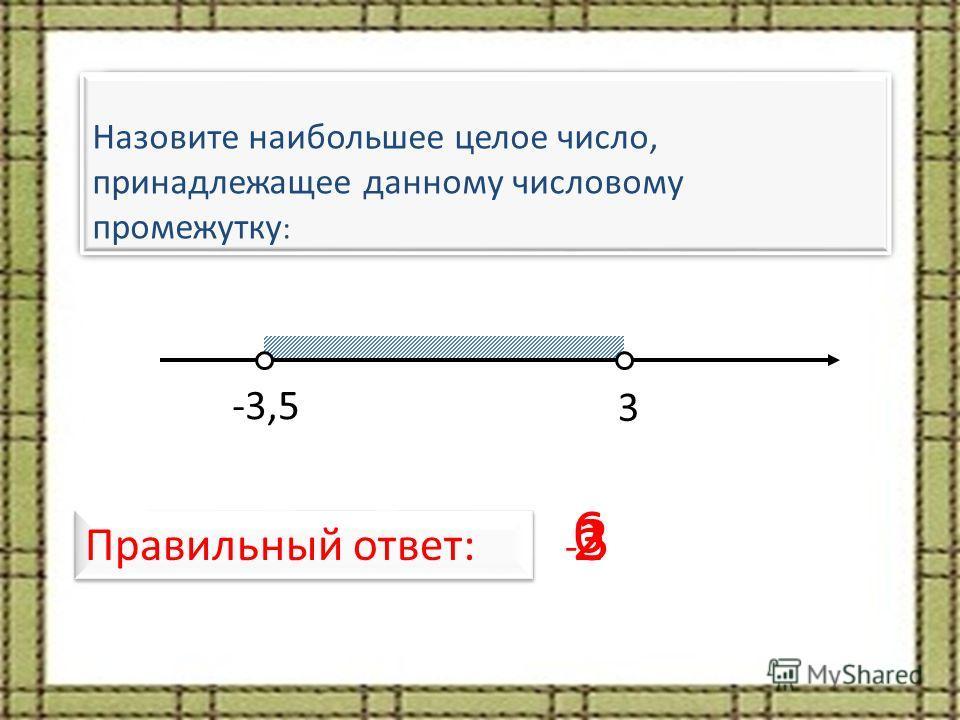 Назовите наименьшее целое число, принадлежащее данному числовому промежутку: -3,5 3 Правильный ответ: -3-3 Назовите количество целых чисел, принадлежащих данному числовому промежутку: 6 Назовите наибольшее целое число, принадлежащее данному числовому