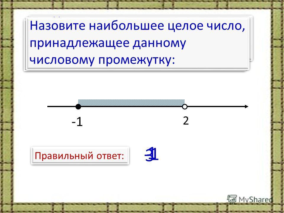 Назовите наименьшее целое число, принадлежащее данному числовому промежутку: 2 Правильный ответ: Назовите количество целых чисел, принадлежащих данному числовому промежутку: 3 Назовите наибольшее целое число, принадлежащее данному числовому промежутк