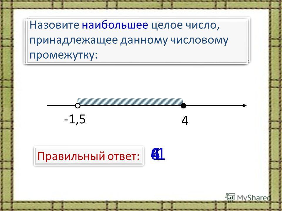 Назовите наименьшее целое число, принадлежащее данному числовому промежутку: -1,5 4 Правильный ответ: Назовите количество целых чисел, принадлежащих данному числовому промежутку: 6 Назовите наибольшее целое число, принадлежащее данному числовому пром