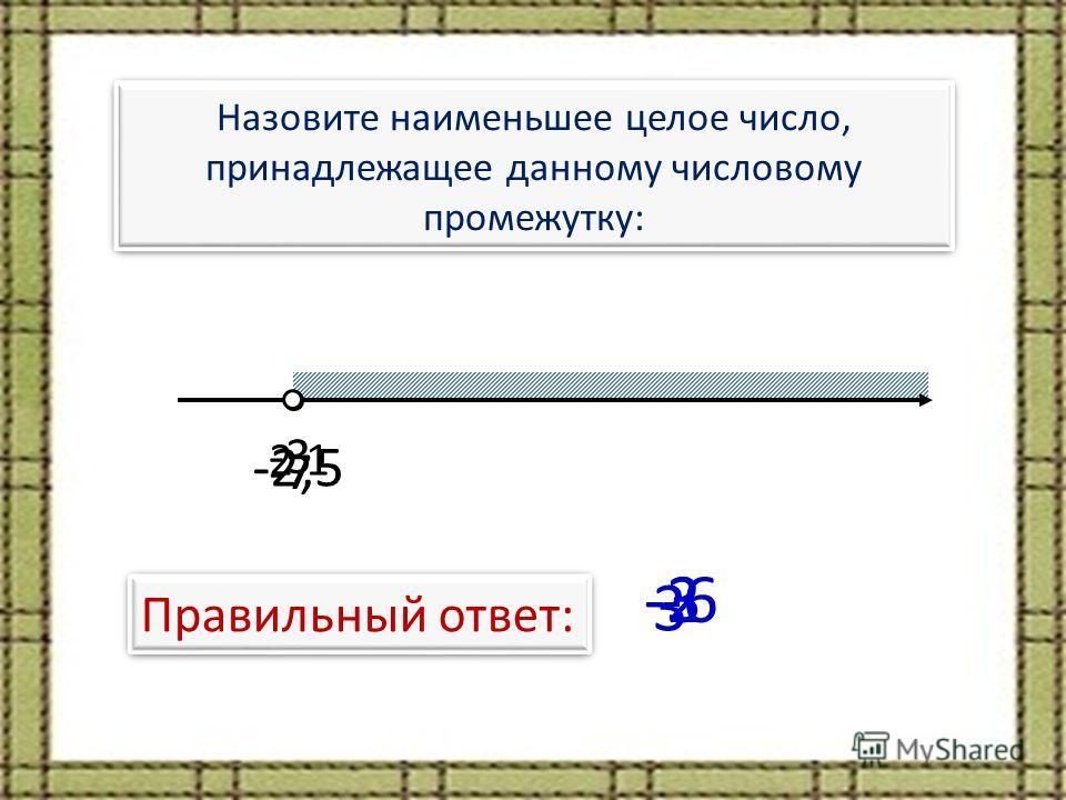 Назовите наименьшее целое число, принадлежащее данному числовому промежутку: -3 Правильный ответ: -3 -2,5 -2 -7 -6 2,1 3
