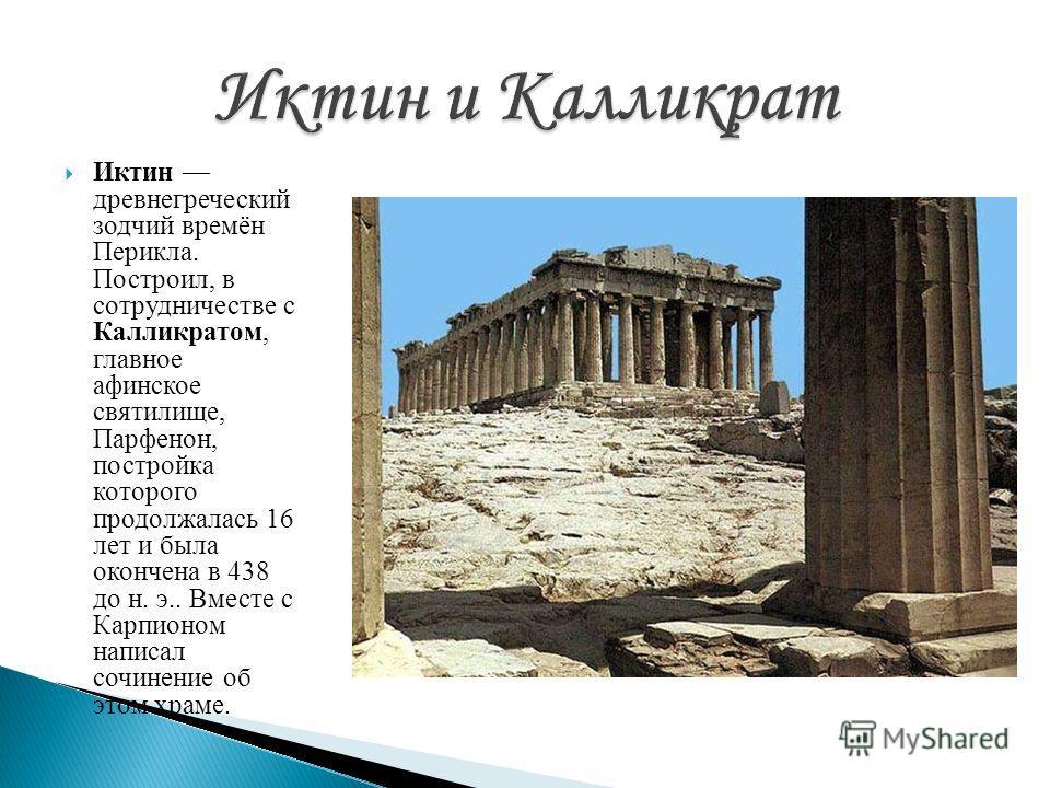 Иктин древнегреческий зодчий времён Перикла. Построил, в сотрудничестве с Калликратом, главное афинское святилище, Парфенон, постройка которого продолжалась 16 лет и была окончена в 438 до н. э.. Вместе с Карпионом написал сочинение об этом храме.