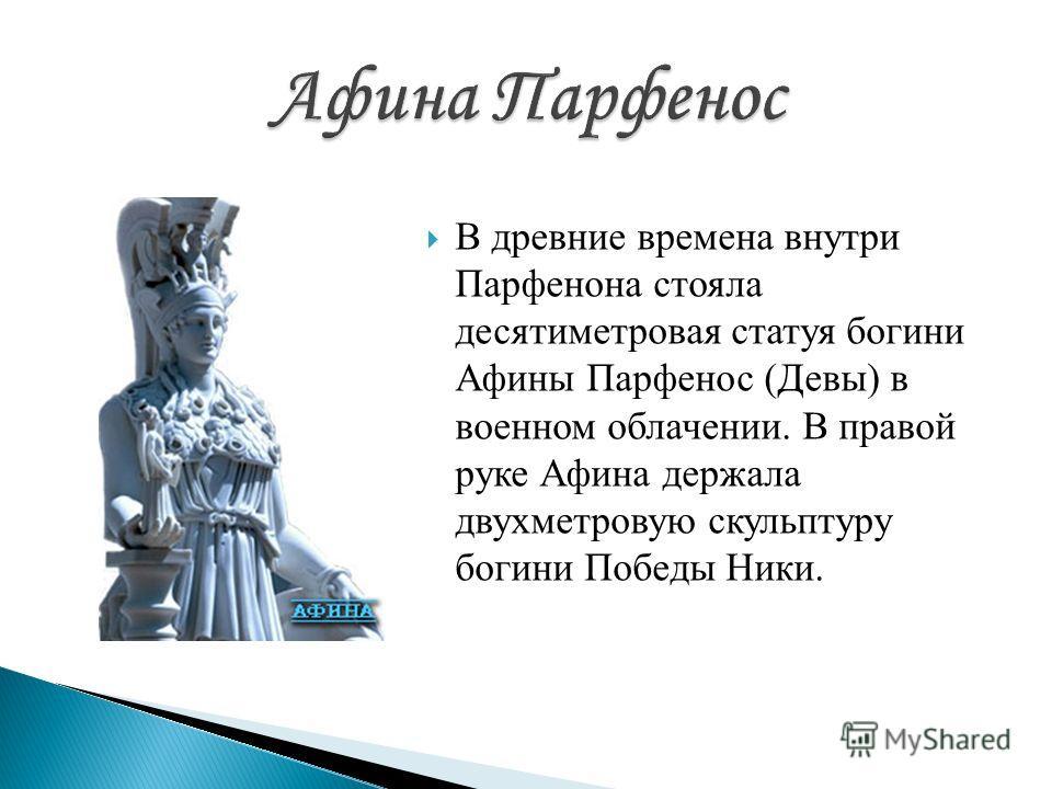 В древние времена внутри Парфенона стояла десятиметровая статуя богини Афины Парфенос (Девы) в военном облачении. В правой руке Афина держала двухметровую скульптуру богини Победы Ники.