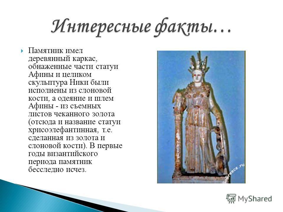Памятник имел деревянный каркас, обнаженные части статуи Афины и целиком скульптура Ники были исполнены из слоновой кости, а одеяние и шлем Афины - из съемных листов чеканного золота (отсюда и название статуи хрисоэлефантинная, т.е. сделанная из золо