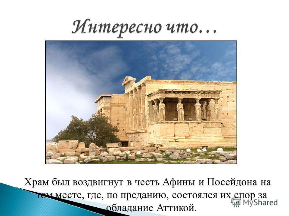 Храм был воздвигнут в честь Афины и Посейдона на том месте, где, по преданию, состоялся их спор за обладание Аттикой.