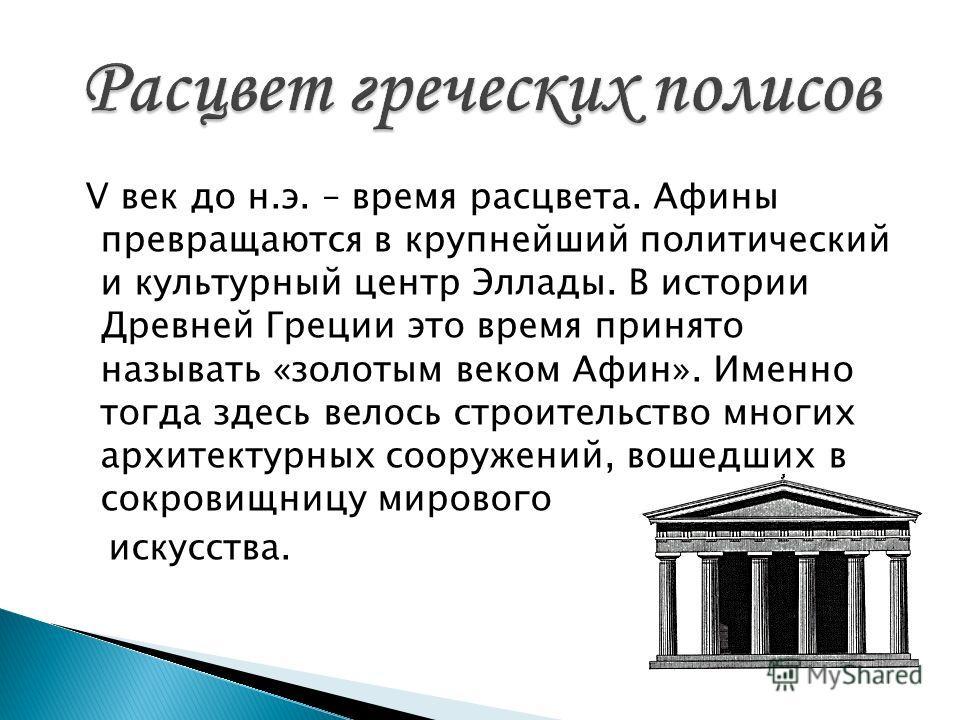 V век до н.э. – время расцвета. Афины превращаются в крупнейший политический и культурный центр Эллады. В истории Древней Греции это время принято называть «золотым веком Афин». Именно тогда здесь велось строительство многих архитектурных сооружений,