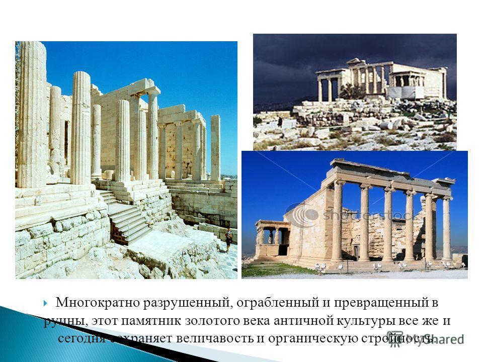 Многократно разрушенный, ограбленный и превращенный в руины, этот памятник золотого века античной культуры все же и сегодня сохраняет величавость и органическую стройность.