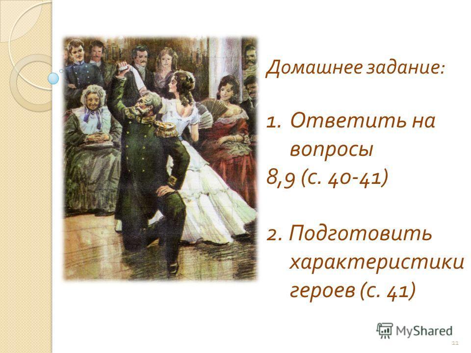 11 Домашнее задание : 1.Ответить на вопросы 8,9 ( с. 40-41) 2. Подготовить характеристики героев ( с. 41)