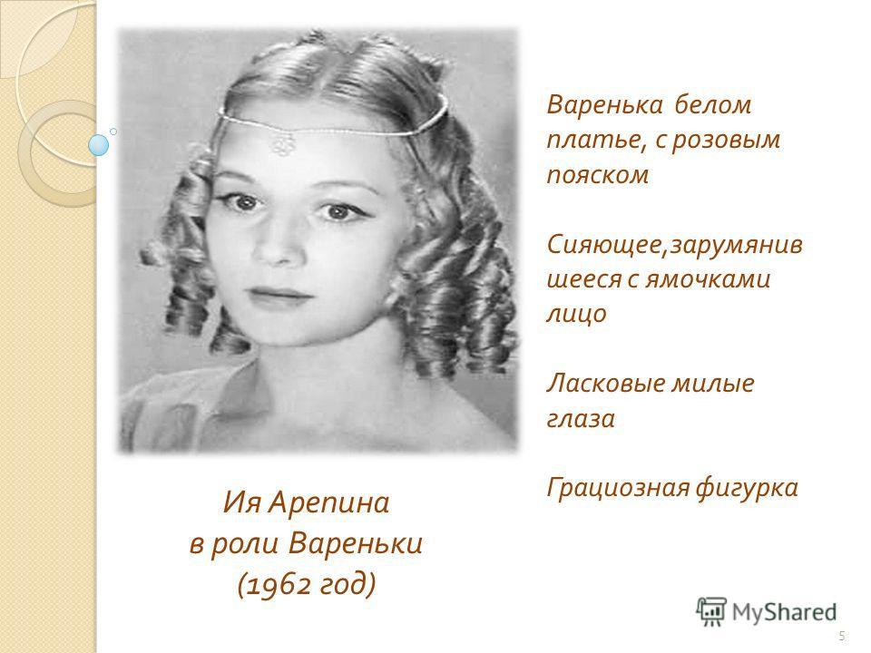 Ия Арепина в роли Вареньки (1962 год ) Варенька белом платье, с розовым пояском Сияющее, зарумянив шееся с ямочками лицо Ласковые милые глаза Грациозная фигурка 5