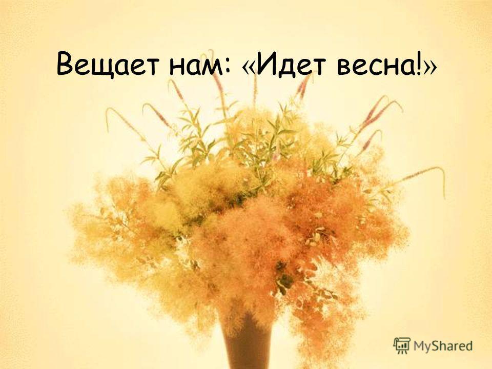 Вещает нам: « Идет весна! »