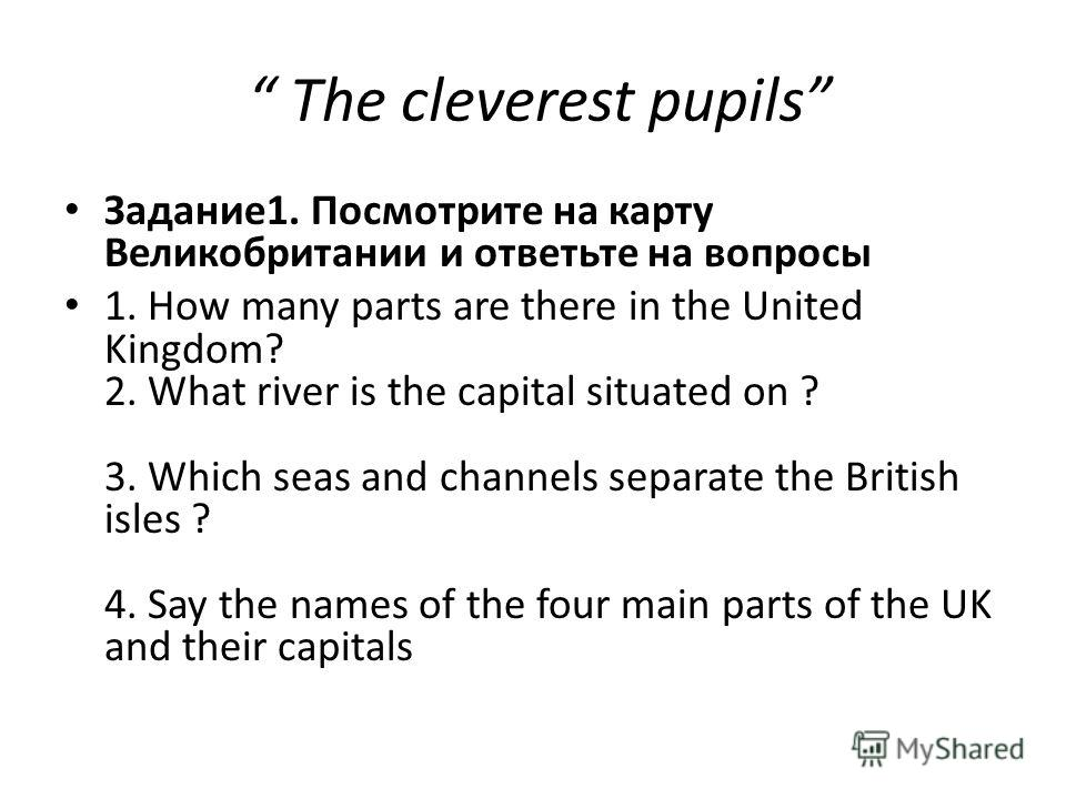 The cleverest pupils Задание1. Посмотрите на карту Великобритании и ответьте на вопросы 1. How many parts are there in the United Kingdom? 2. What river is the capital situated on ? 3. Which seas and channels separate the British isles ? 4. Say the n