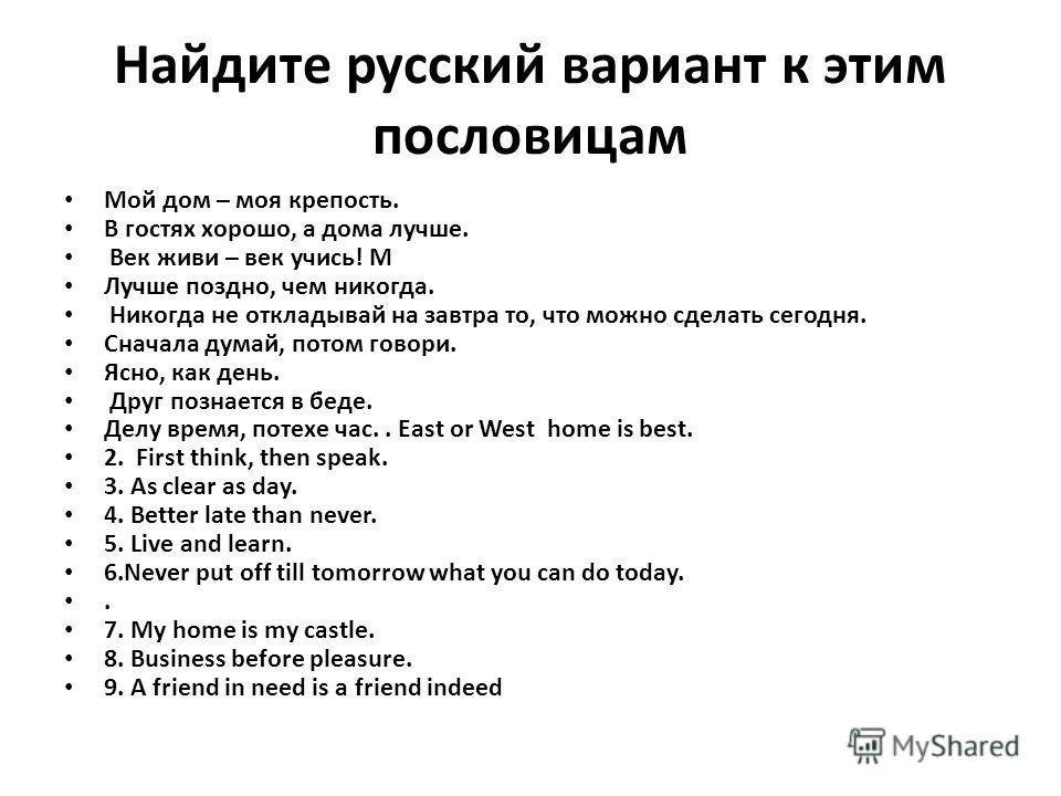 Найдите русский вариант к этим пословицам Мой дом – моя крепость. В гостях хорошо, а дома лучше. Век живи – век учись! М Лучше поздно, чем никогда. Никогда не откладывай на завтра то, что можно сделать сегодня. Сначала думай, потом говори. Ясно, как