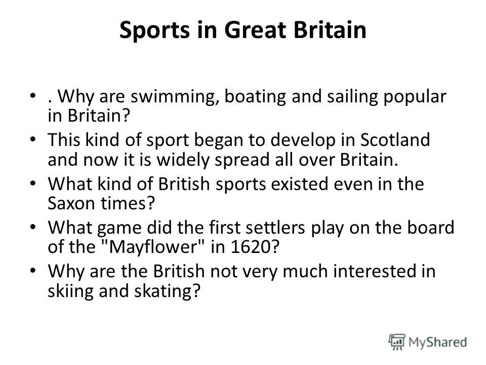 Sports in Great Britain. Why are swimming, boating and sailing popular in Britain? This kind of sport began to develop in Scotland and now it is widely spread all over Britain. What kind of British sports existed even in the Saxon times? What game di