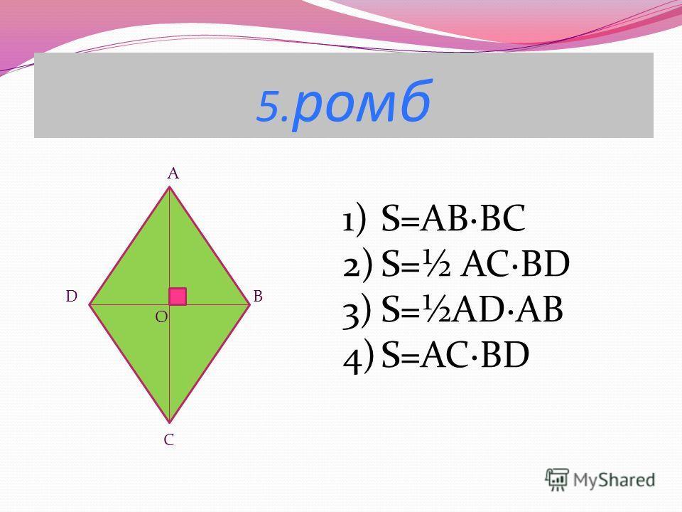 5. ромб A D B O C 1)S=AB·BC 2)S=½ ACBD 3)S=½ADAB 4)S=AC·BD