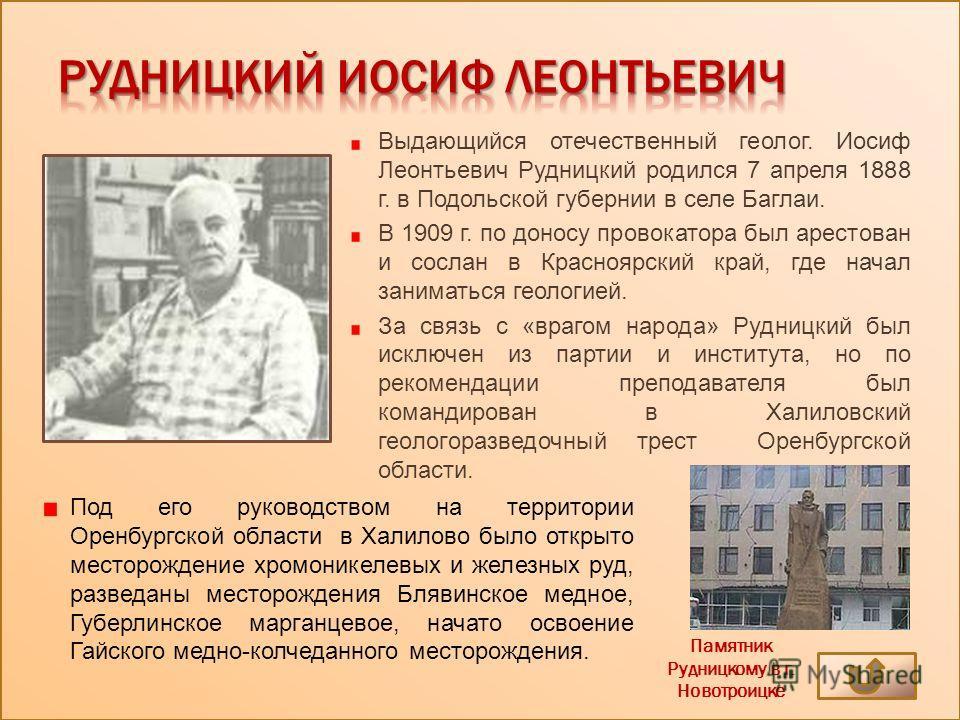Выдающийся отечественный геолог. Иосиф Леонтьевич Рудницкий родился 7 апреля 1888 г. в Подольской губернии в селе Баглаи. В 1909 г. по доносу провокатора был арестован и сослан в Красноярский край, где начал заниматься геологией. За связь с «врагом н
