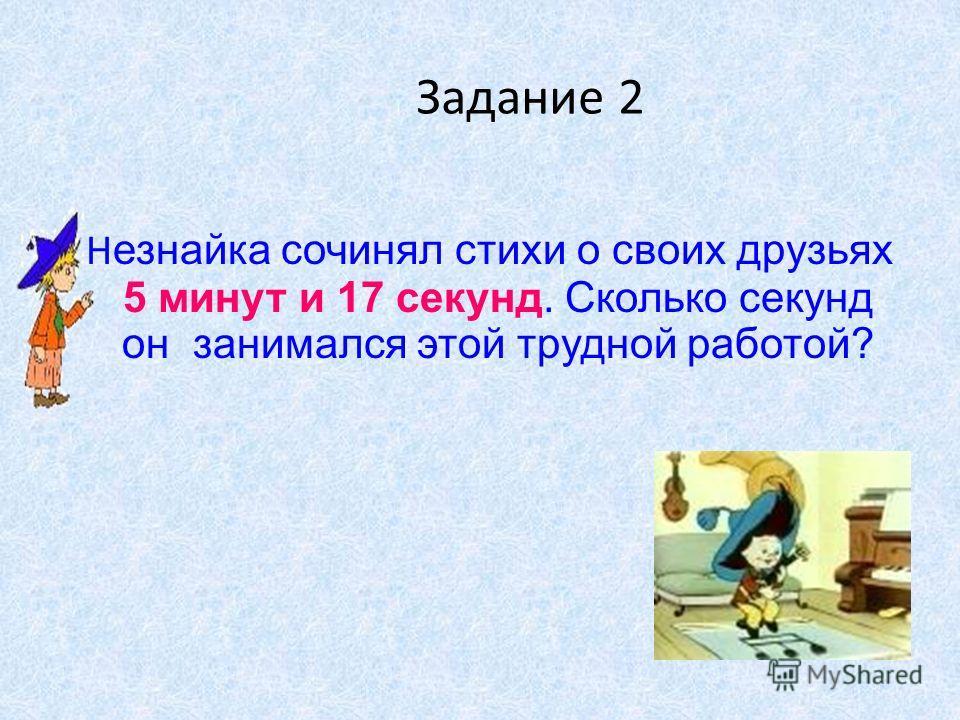 Задание 2 Н езнайка сочинял стихи о своих друзьях 5 минут и 17 секунд. Сколько секунд он занимался этой трудной работой?