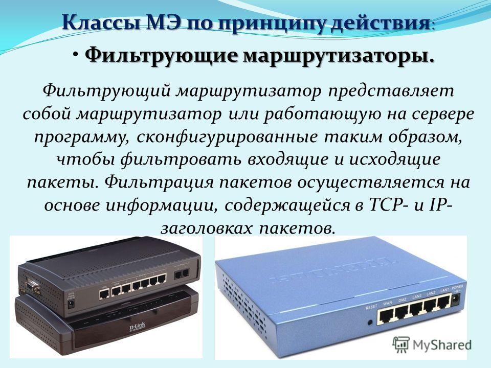 Классы МЭ по принципу действия : Фильтрующие маршрутизаторы. Фильтрующий маршрутизатор представляет собой маршрутизатор или работающую на сервере программу, сконфигурированные таким образом, чтобы фильтровать входящие и исходящие пакеты. Фильтрация п