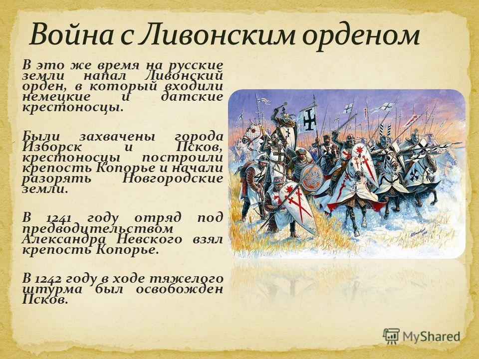 В это же время на русские земли напал Ливонский орден, в который входили немецкие и датские крестоносцы. Были захвачены города Изборск и Псков, крестоносцы построили крепость Копорье и начали разорять Новгородские земли. В 1241 году отряд под предвод