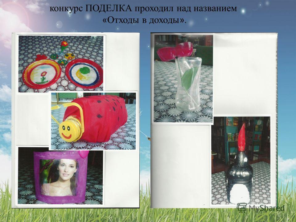конкурс ПОДЕЛКА проходил над названием « Отходы в доходы ».