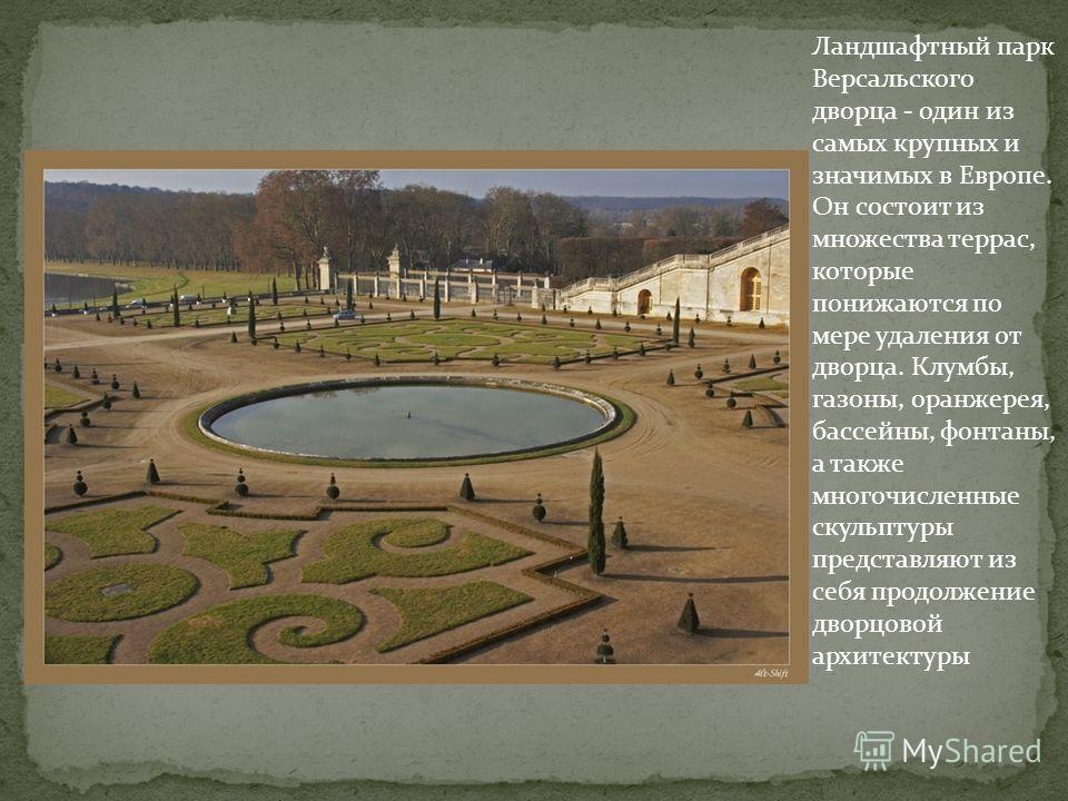 Ландшафтный парк Версальского дворца - один из самых крупных и значимых в Европе. Он состоит из множества террас, которые понижаются по мере удаления от дворца. Клумбы, газоны, оранжерея, бассейны, фонтаны, а также многочисленные скульптуры представл