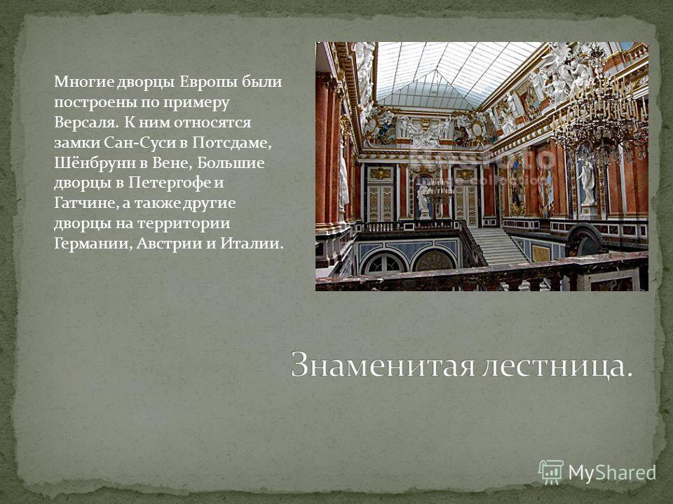 Многие дворцы Европы были построены по примеру Версаля. К ним относятся замки Сан-Суси в Потсдаме, Шёнбрунн в Вене, Большие дворцы в Петергофе и Гатчине, а также другие дворцы на территории Германии, Австрии и Италии.