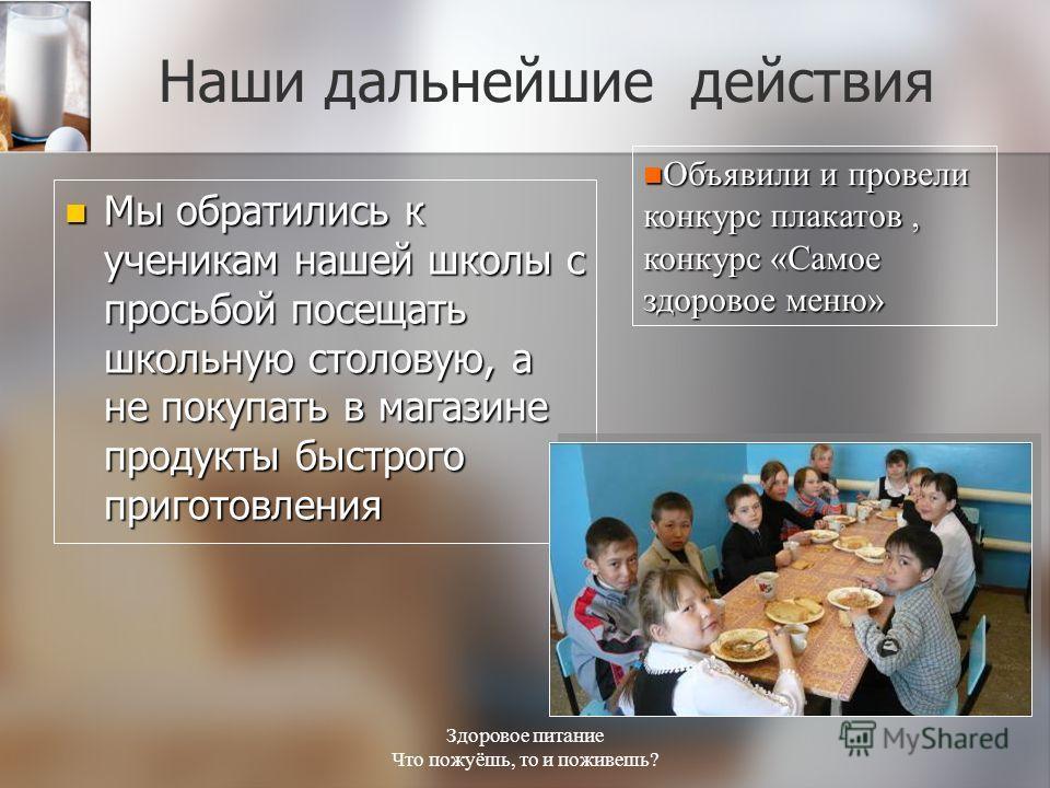 Здоровое питание Что пожуёшь, то и поживешь? Наши дальнейшие действия Мы обратились к ученикам нашей школы с просьбой посещать школьную столовую, а не покупать в магазине продукты быстрого приготовления Мы обратились к ученикам нашей школы с просьбой