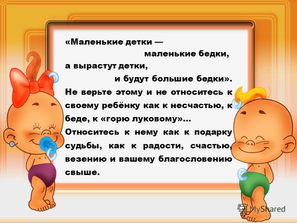 «Маленькие детки маленькие бедки, а вырастут детки, и будут большие бедки». Не верьте этому и не относитесь к своему ребёнку как к несчастью, к беде, к «горю луковому»… Относитесь к нему как к подарку судьбы, как к радости, счастью, везению и вашему