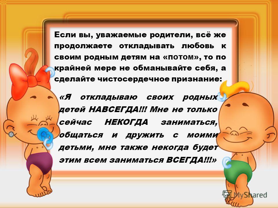 Если вы, уважаемые родители, всё же продолжаете откладывать любовь к своим родным детям на « ПОТОМ », то по крайней мере не обманывайте себя, а сделайте чистосердечное признание: «Я откладываю своих родных детей НАВСЕГДА!!! Мне не только сейчас НЕКОГ