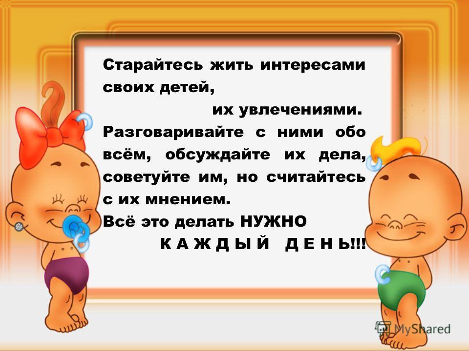 Старайтесь жить интересами своих детей, их увлечениями. Разговаривайте с ними обо всём, обсуждайте их дела, советуйте им, но считайтесь с их мнением. Всё это делать НУЖНО К А Ж Д Ы Й Д Е Н Ь!!!