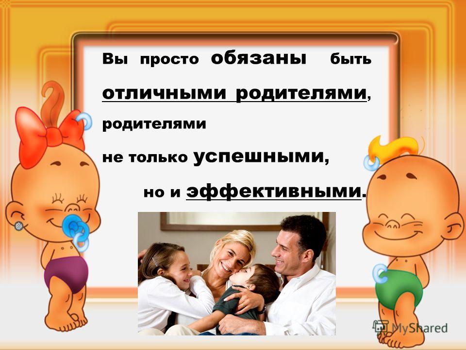 Вы просто обязаны быть отличными родителями, родителями не только успешными, но и эффективными.