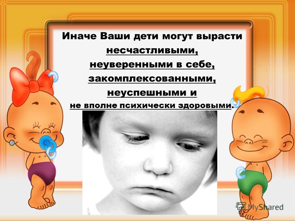 Иначе Ваши дети могут вырасти несчастливыми, неуверенными в себе, закомплексованными, неуспешными и не вполне психически здоровыми.
