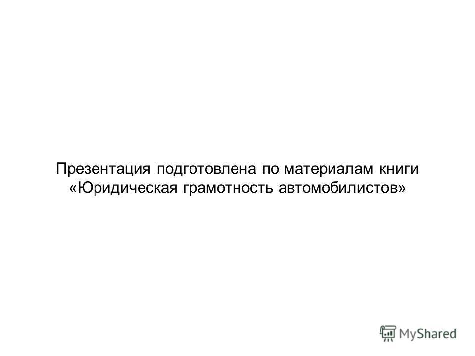 Презентация подготовлена по материалам книги «Юридическая грамотность автомобилистов»