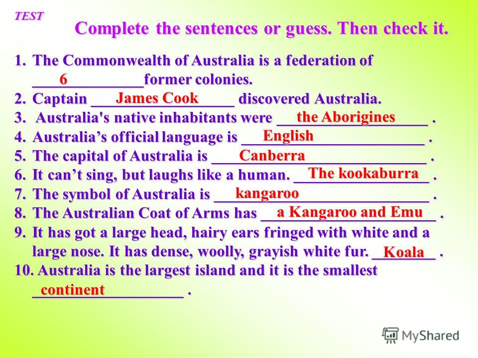TEST 1.T he Commonwealth of Australia is a federation of ______________former colonies. 2.C aptain __________________ discovered Australia. 3. A ustralia's native inhabitants were ___________________. 4.A ustralias official language is ______________