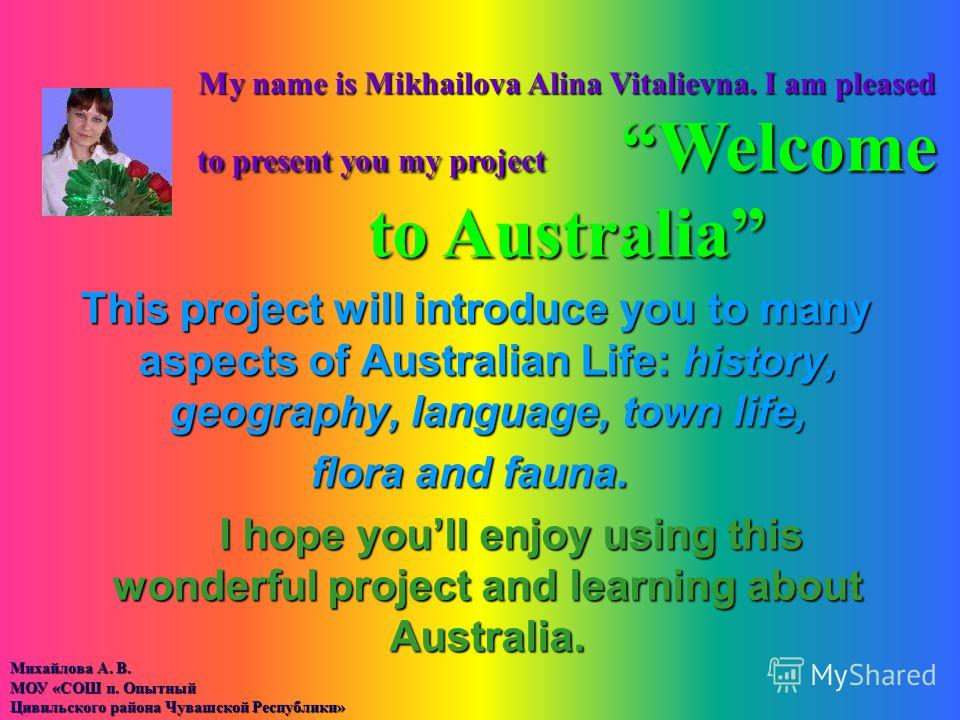 This project will introduce you to many aspects of Australian Life: history, geography, language, town life, flora and fauna. I hope youll enjoy using this wonderful project and learning about Australia. I hope youll enjoy using this wonderful projec