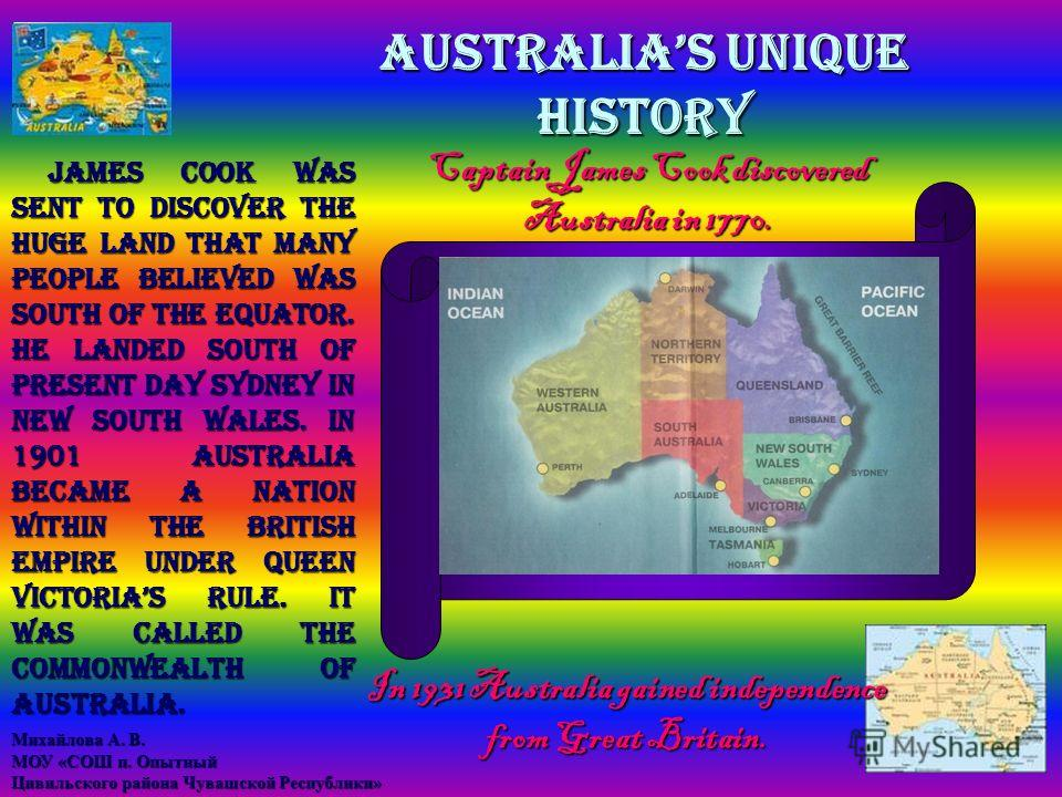 AUSTRALIAS UNIQUE HISTORY In 1931 Australia gained independence from Great Britain. James Cook was sent to discover the huge land that many people believed was south of the equator. He landed south of present day Sydney in New South Wales. In 1901 Au