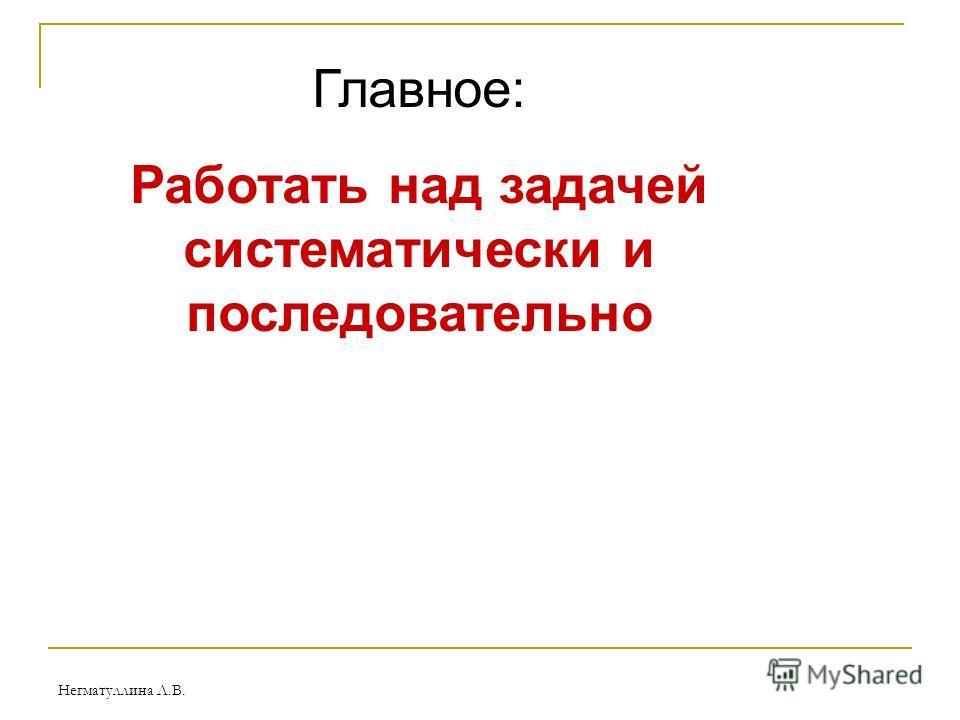 Негматуллина Л.В. Главное: Работать над задачей систематически и последовательно