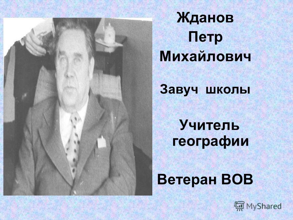 Жданов Петр Михайлович Завуч школы Учитель географии Ветеран ВОВ