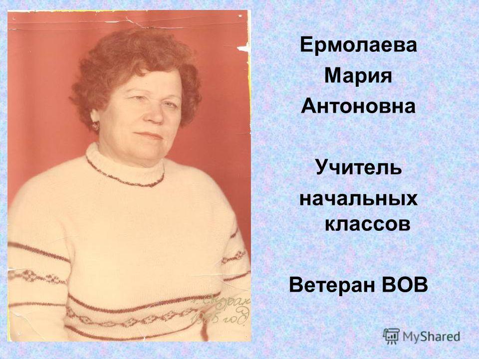 Ермолаева Мария Антоновна Учитель начальных классов Ветеран ВОВ