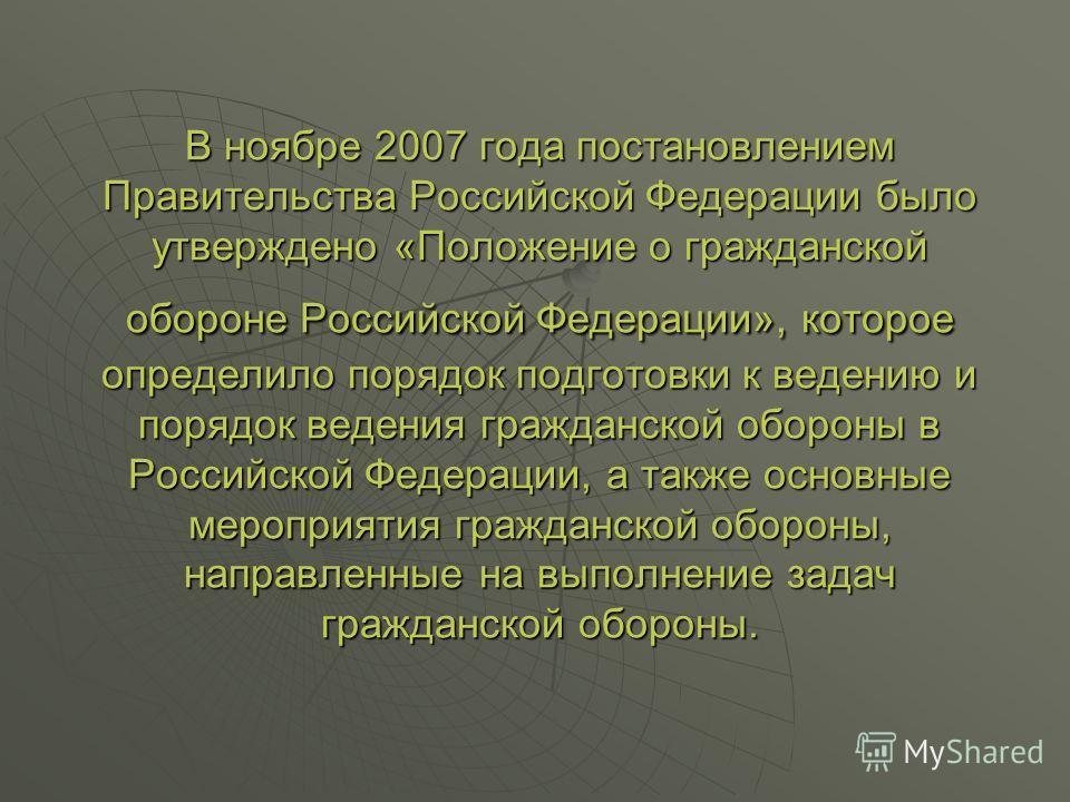 В ноябре 2007 года постановлением Правительства Российской Федерации было утверждено «Положение о гражданской обороне Российской Федерации», которое определило порядок подготовки к ведению и порядок ведения гражданской обороны в Российской Федерации,