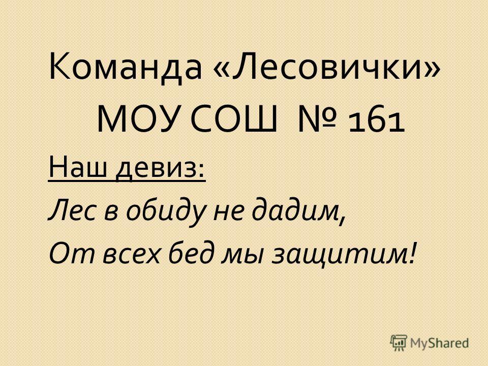 Команда « Лесовички » МОУ СОШ 161 Наш девиз : Лес в обиду не дадим, От всех бед мы защитим !