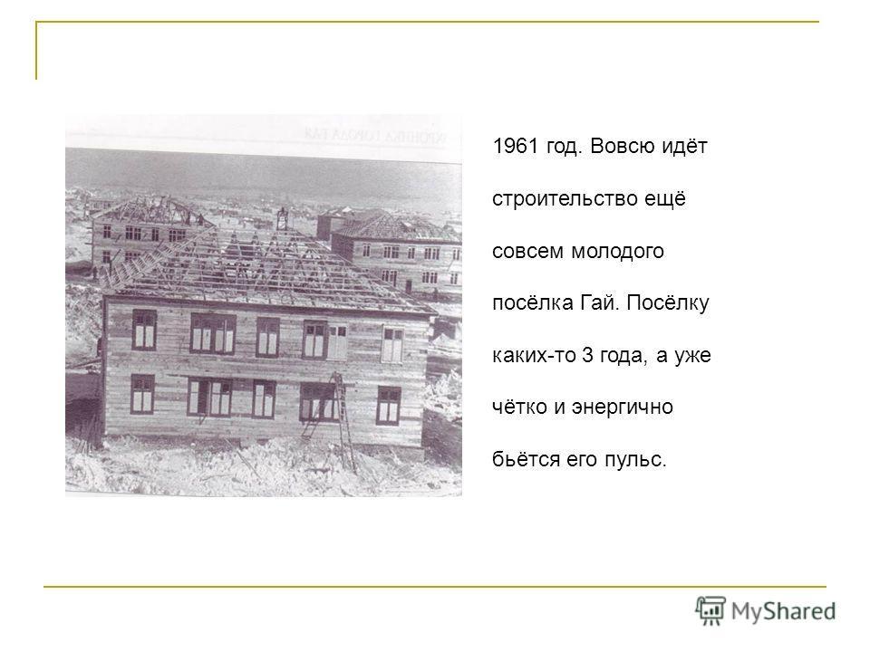1961 год. Вовсю идёт строительство ещё совсем молодого посёлка Гай. Посёлку каких-то 3 года, а уже чётко и энергично бьётся его пульс.
