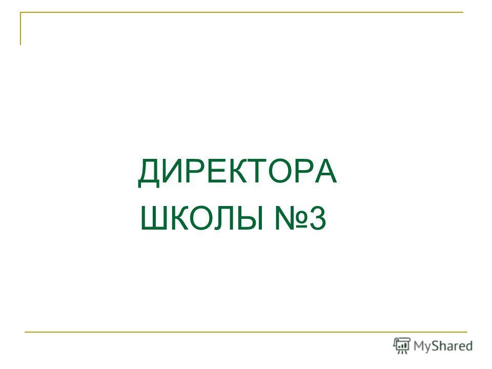 ДИРЕКТОРА ШКОЛЫ 3