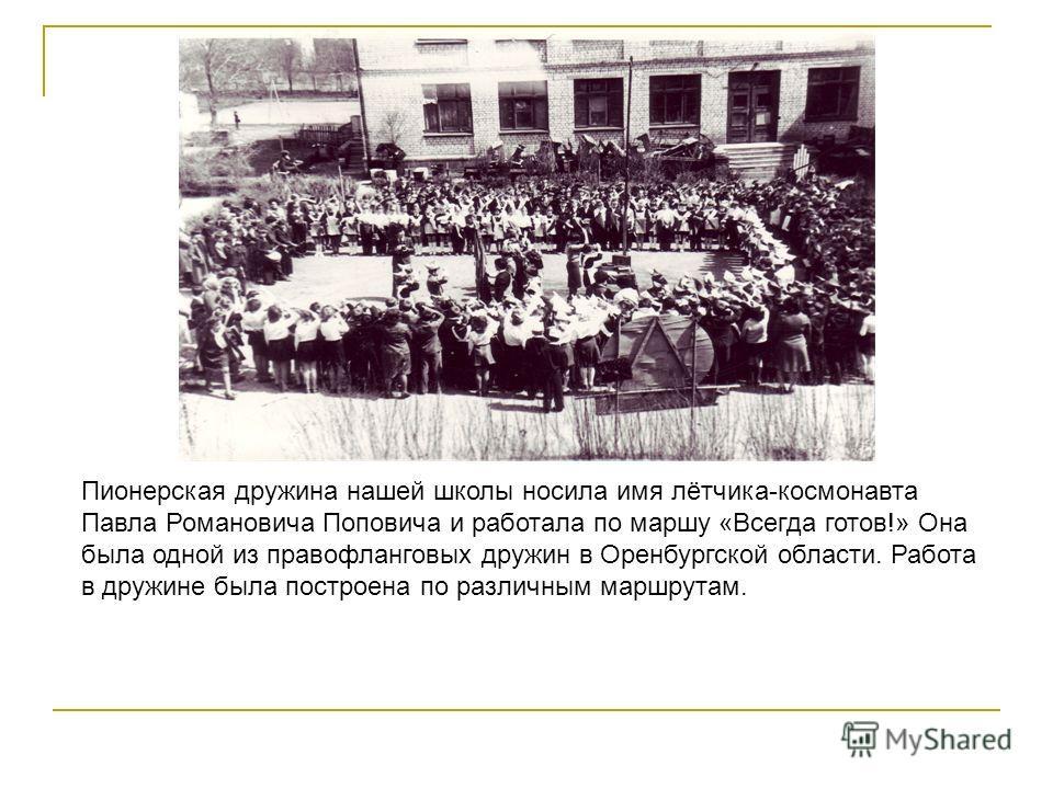 Пионерская дружина нашей школы носила имя лётчика-космонавта Павла Романовича Поповича и работала по маршу «Всегда готов!» Она была одной из правофланговых дружин в Оренбургской области. Работа в дружине была построена по различным маршрутам.