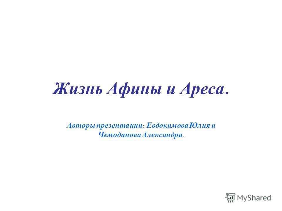Жизнь Афины и Ареса. Авторы презентации : Евдокимова Юлия и Чемоданова Александра.