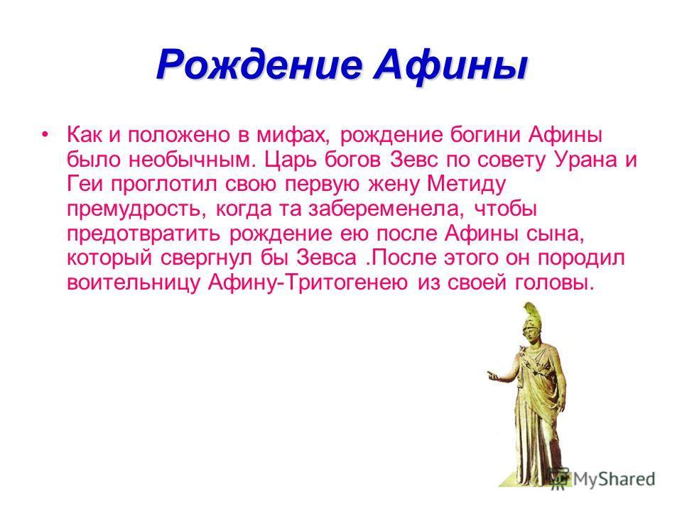 Рождение Афины Как и положено в мифах, рождение богини Афины было необычным. Царь богов Зевс по совету Урана и Геи проглотил свою первую жену Метиду премудрость, когда та забеременела, чтобы предотвратить рождение ею после Афины сына, который свергну